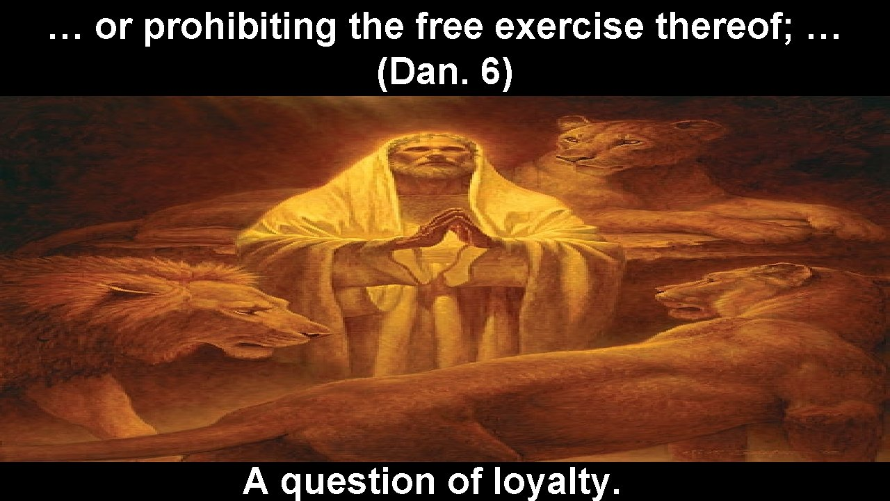 … or prohibiting the free exercise thereof; … (Dan. 6) A question of loyalty.