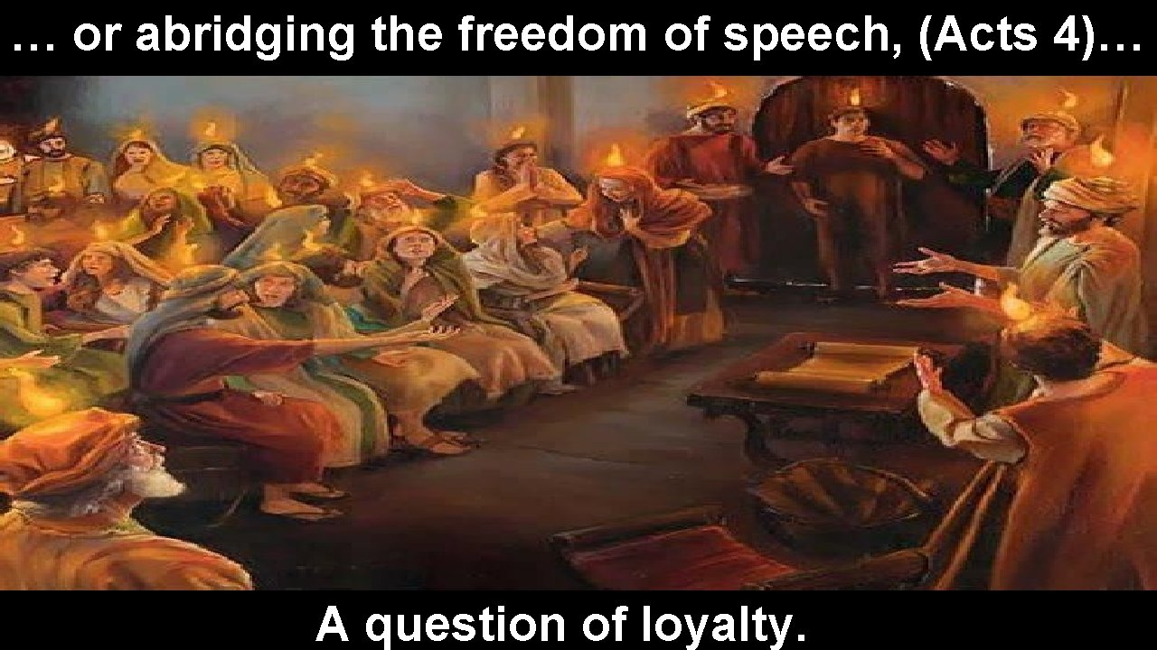… or abridging the freedom of speech, (Acts 4)… A question of loyalty.