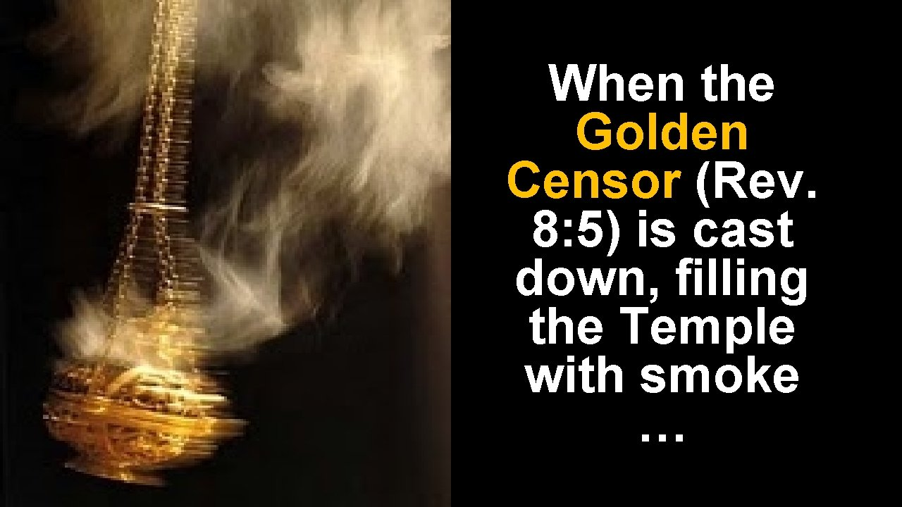 When the Golden Censor (Rev. 8: 5) is cast down, filling the Temple with