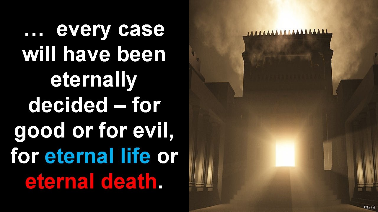 … every case will have been eternally decided – for good or for evil,