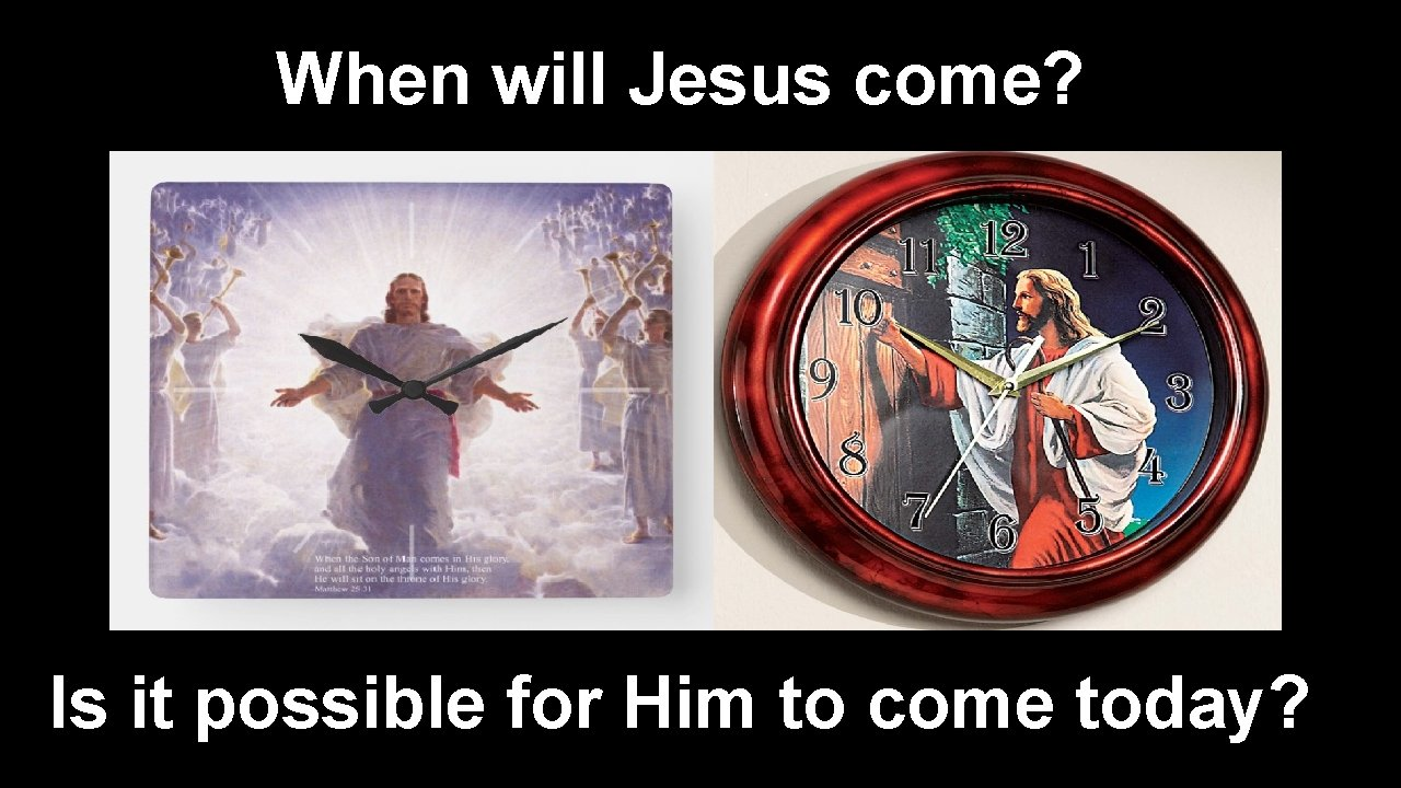 When will Jesus come? Is it possible for Him to come today?