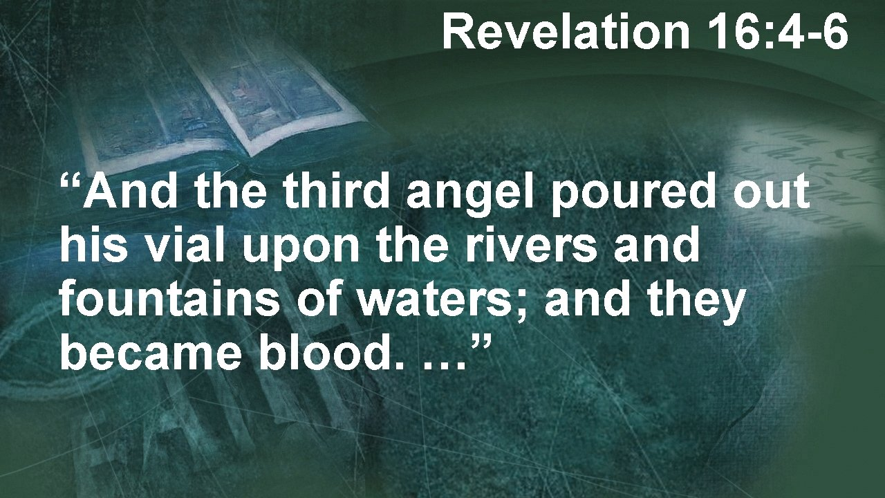 """Revelation 16: 4 -6 """"And the third angel poured out his vial upon the"""