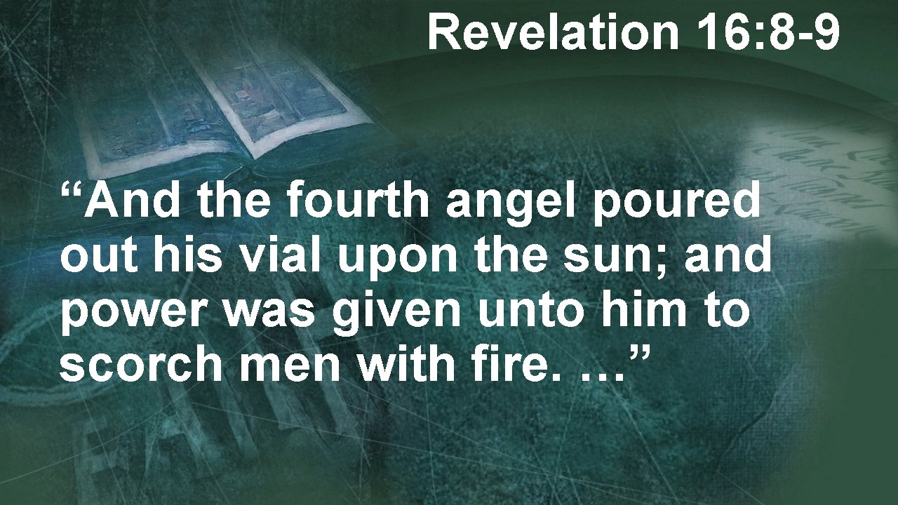 """Revelation 16: 8 -9 """"And the fourth angel poured out his vial upon the"""