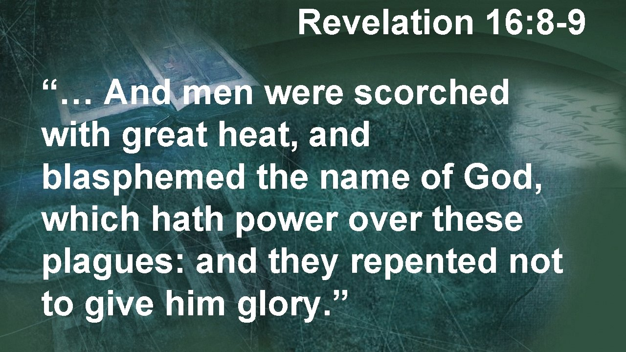 """Revelation 16: 8 -9 """"… And men were scorched with great heat, and blasphemed"""