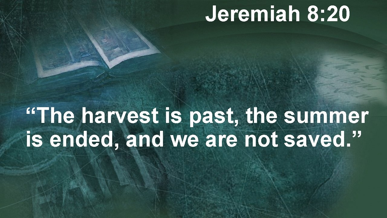 """Jeremiah 8: 20 """"The harvest is past, the summer is ended, and we are"""