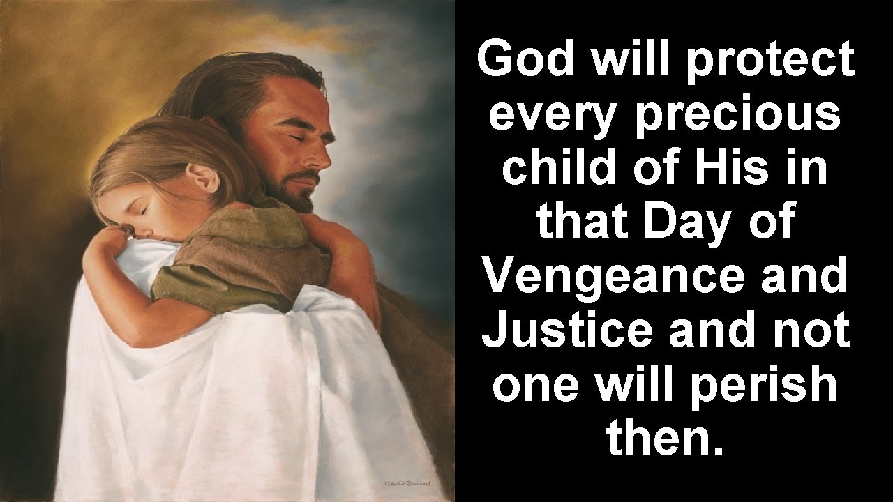 God will protect every precious child of His in that Day of Vengeance and