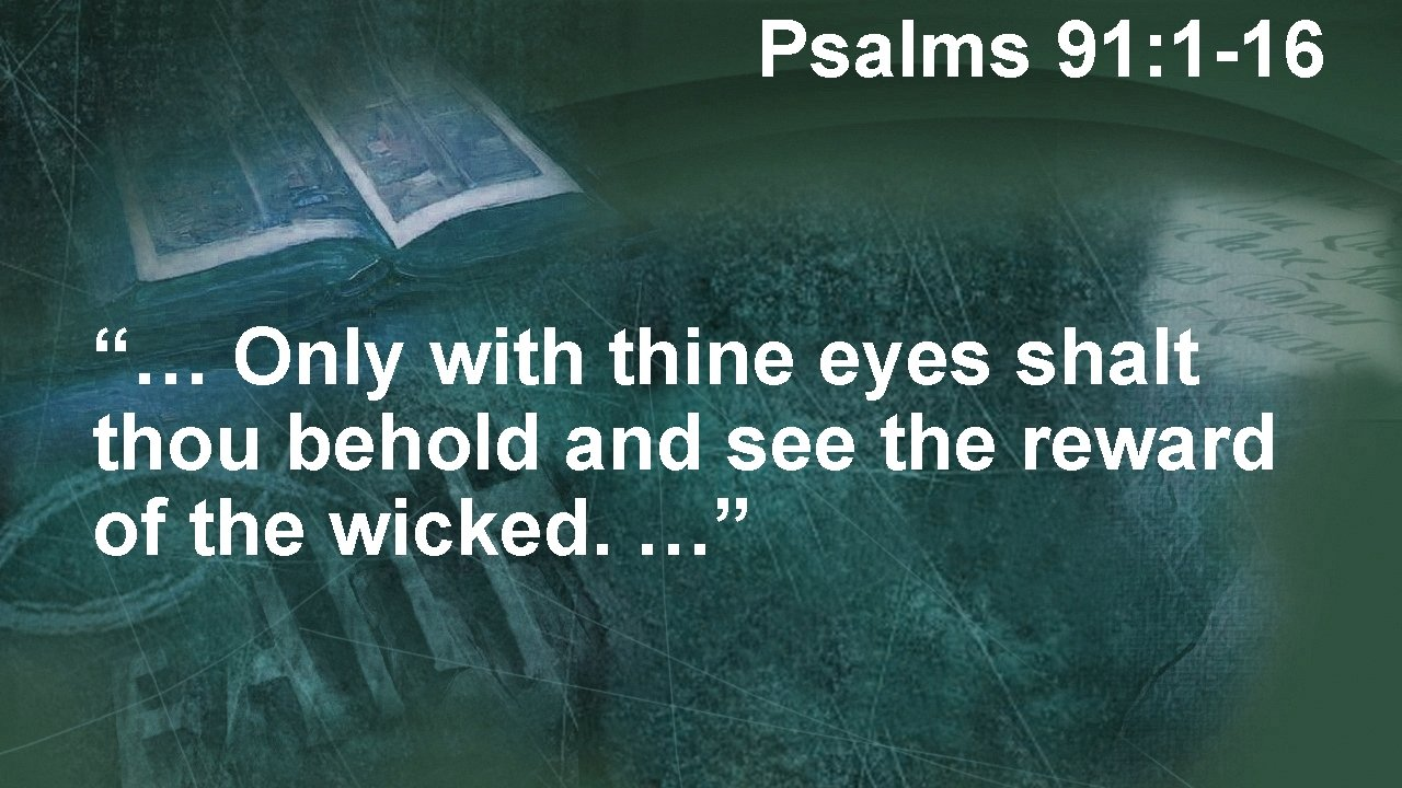"""Psalms 91: 1 -16 """"… Only with thine eyes shalt thou behold and see"""