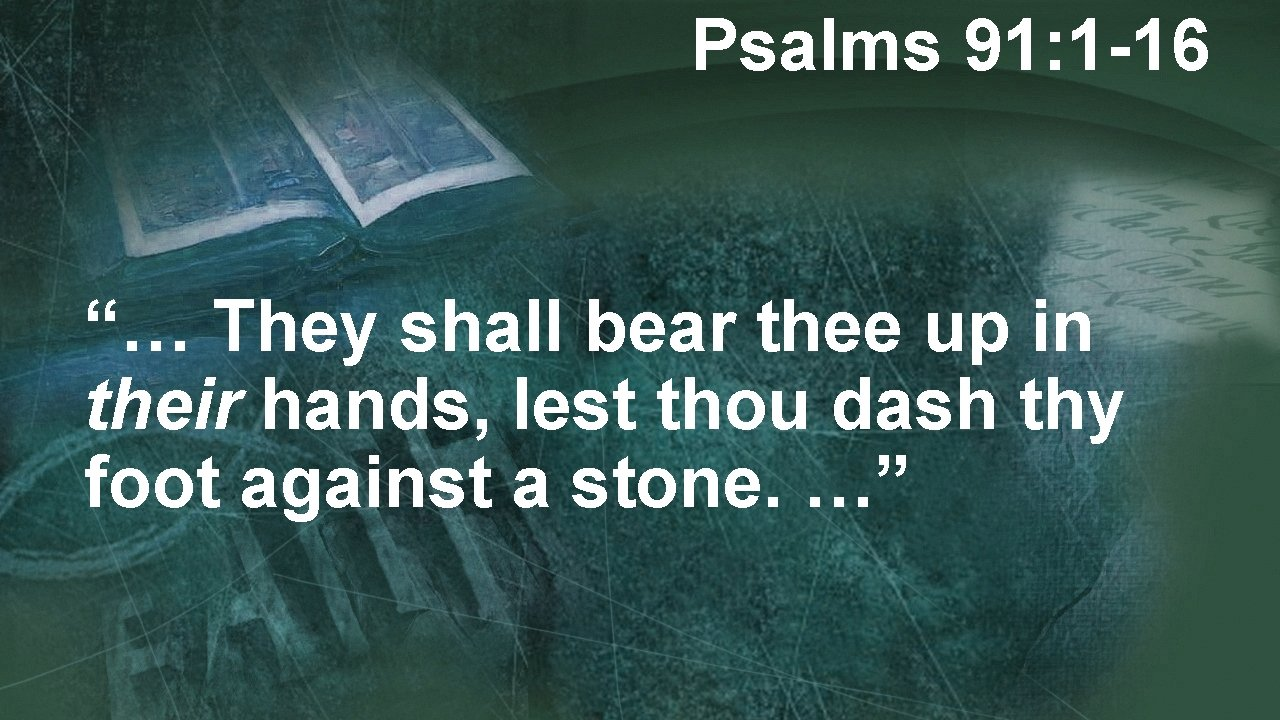 """Psalms 91: 1 -16 """"… They shall bear thee up in their hands, lest"""