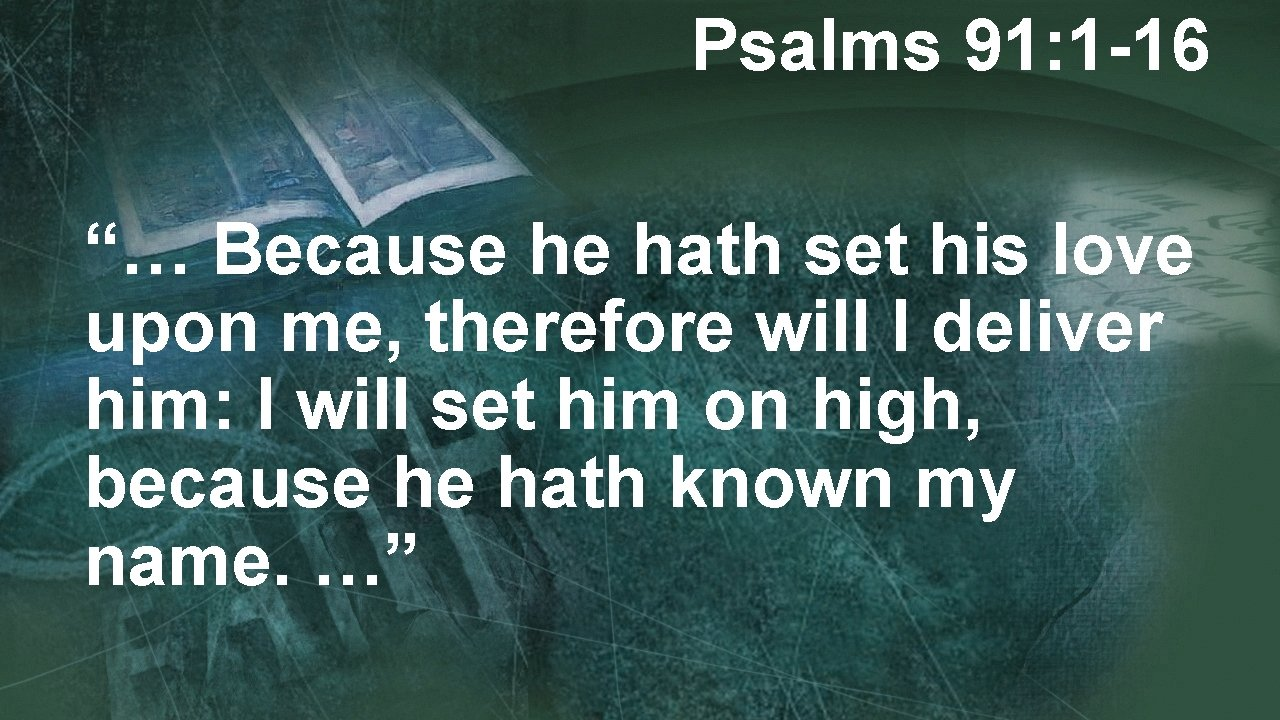 """Psalms 91: 1 -16 """"… Because he hath set his love upon me, therefore"""