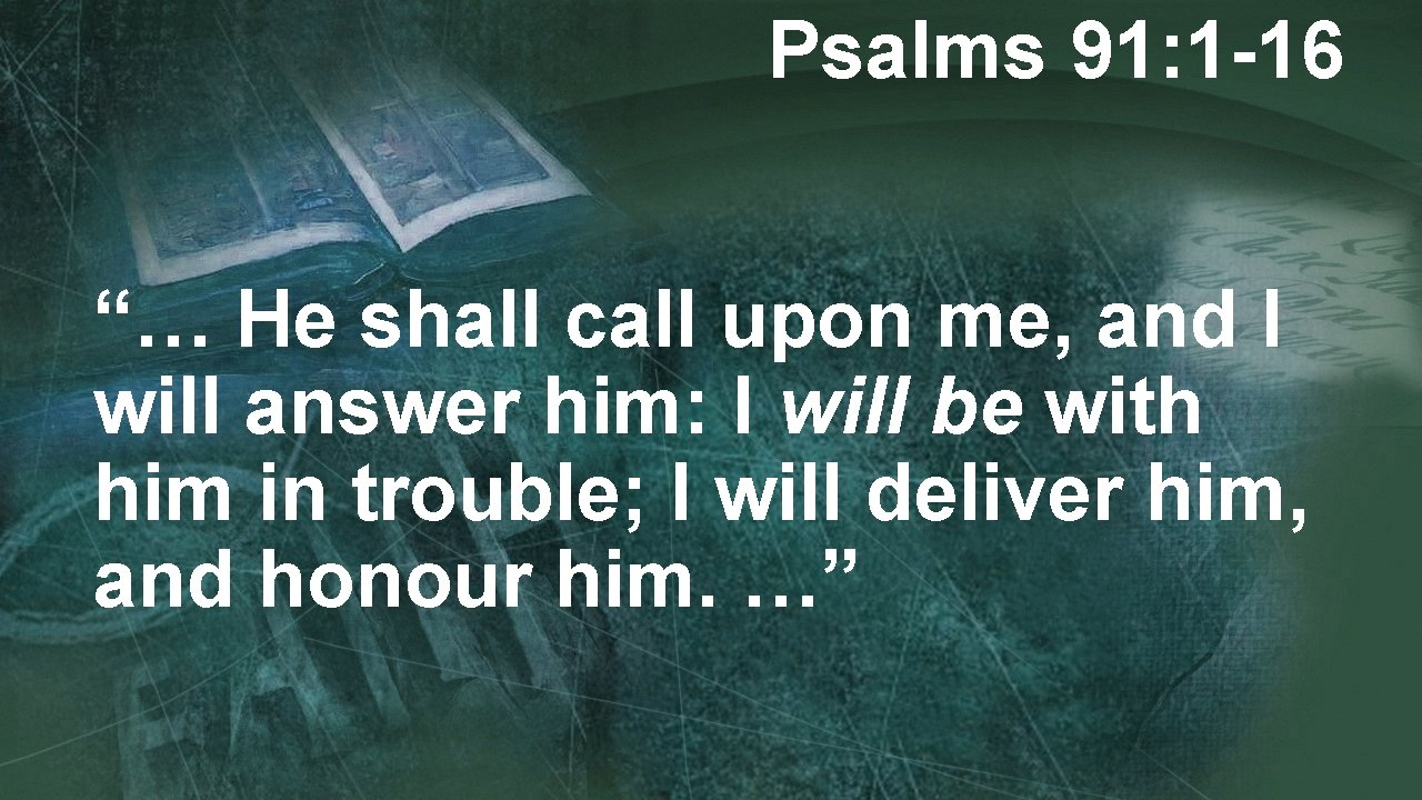 """Psalms 91: 1 -16 """"… He shall call upon me, and I will answer"""