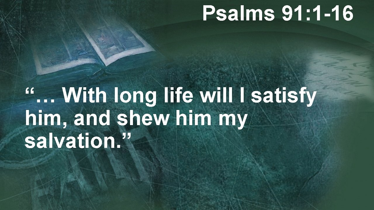 """Psalms 91: 1 -16 """"… With long life will I satisfy him, and shew"""