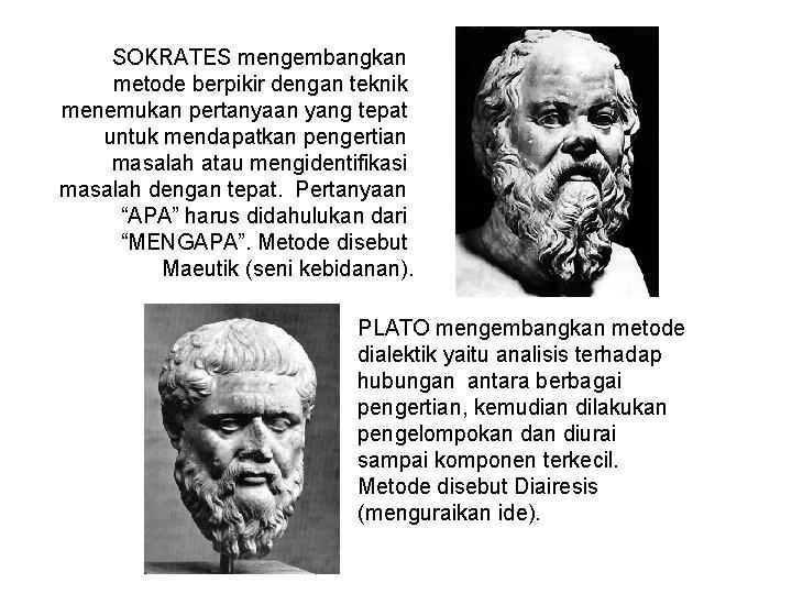 SOKRATES mengembangkan metode berpikir dengan teknik menemukan pertanyaan yang tepat untuk mendapatkan pengertian masalah