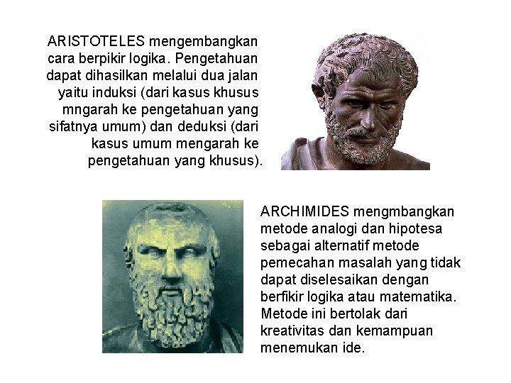 ARISTOTELES mengembangkan cara berpikir logika. Pengetahuan dapat dihasilkan melalui dua jalan yaitu induksi (dari