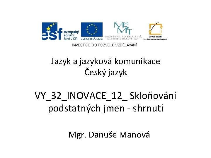 Jazyk a jazyková komunikace Český jazyk VY_32_INOVACE_12_ Skloňování podstatných jmen - shrnutí Mgr. Danuše