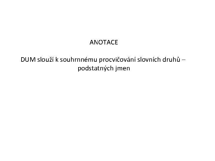 ANOTACE DUM slouží k souhrnnému procvičování slovních druhů – podstatných jmen