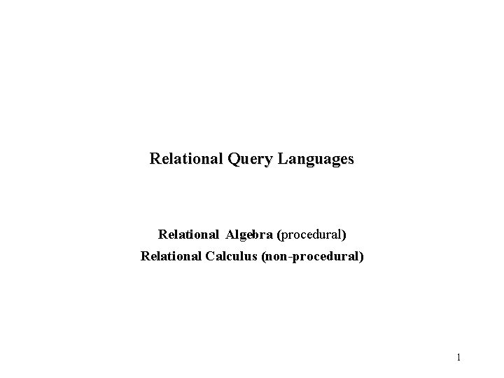 Relational Query Languages Relational Algebra (procedural) Relational Calculus (non-procedural) 1