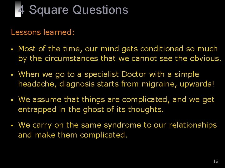 4 Square Questions Lessons learned: § Most of the time, our mind gets conditioned