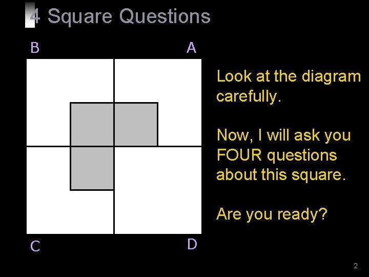 4 Square Questions B A Look at the diagram carefully. Now, I will ask