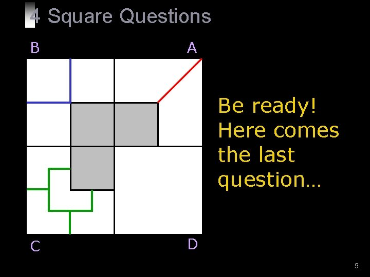 4 Square Questions B A Be ready! Here comes the last question… C D