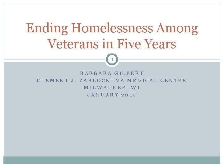 Ending Homelessness Among Veterans in Five Years 1 BARBARA GILBERT CLEMENT J. ZABLOCKI VA