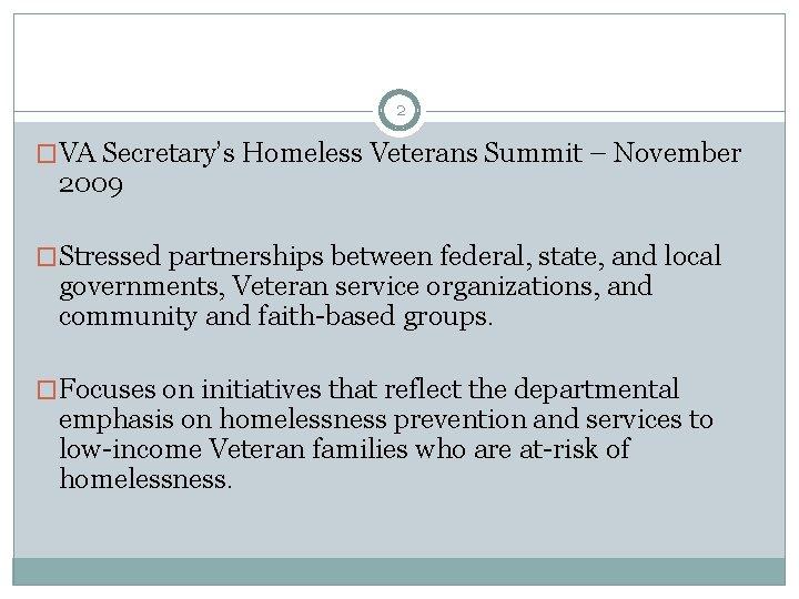 2 �VA Secretary's Homeless Veterans Summit – November 2009 �Stressed partnerships between federal, state,