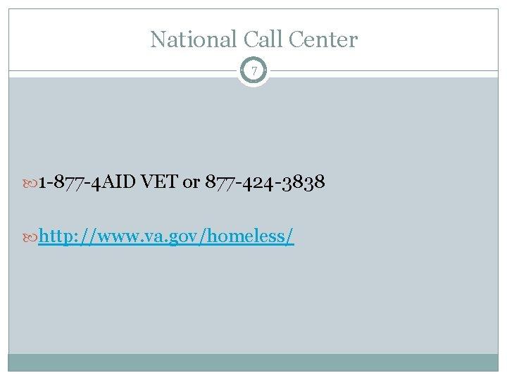 National Call Center 7 1 -877 -4 AID VET or 877 -424 -3838 http: