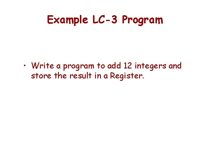 Example LC-3 Program • Write a program to add 12 integers and store the