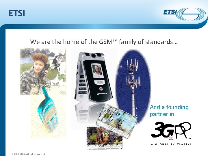 ETSI We are the home of the GSM™ family of standards… And a founding