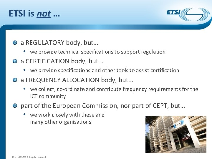 ETSI is not … a REGULATORY body, but… • we provide technical specifications to