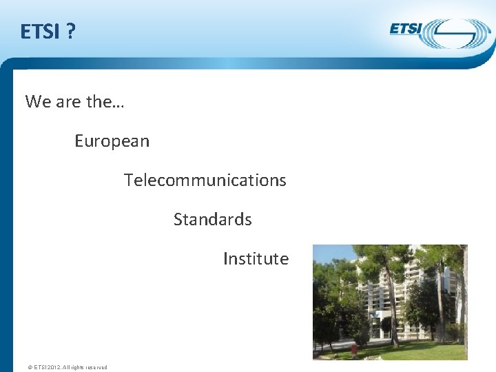 ETSI ? We are the… European Telecommunications Standards Institute © ETSI 2012. All rights