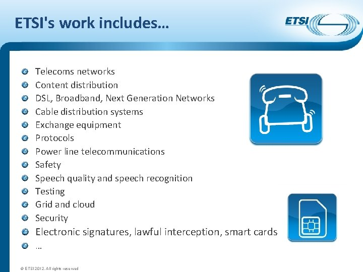 ETSI's work includes… Telecoms networks Content distribution DSL, Broadband, Next Generation Networks Cable distribution