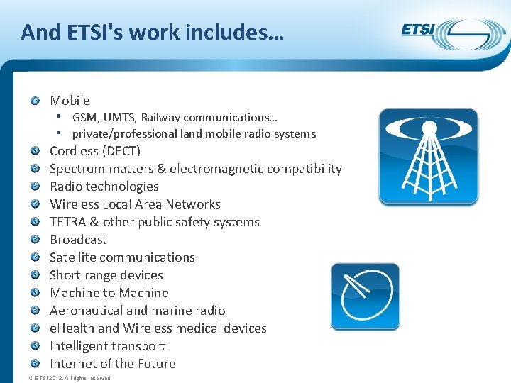 And ETSI's work includes… Mobile • GSM, UMTS, Railway communications… • private/professional land mobile