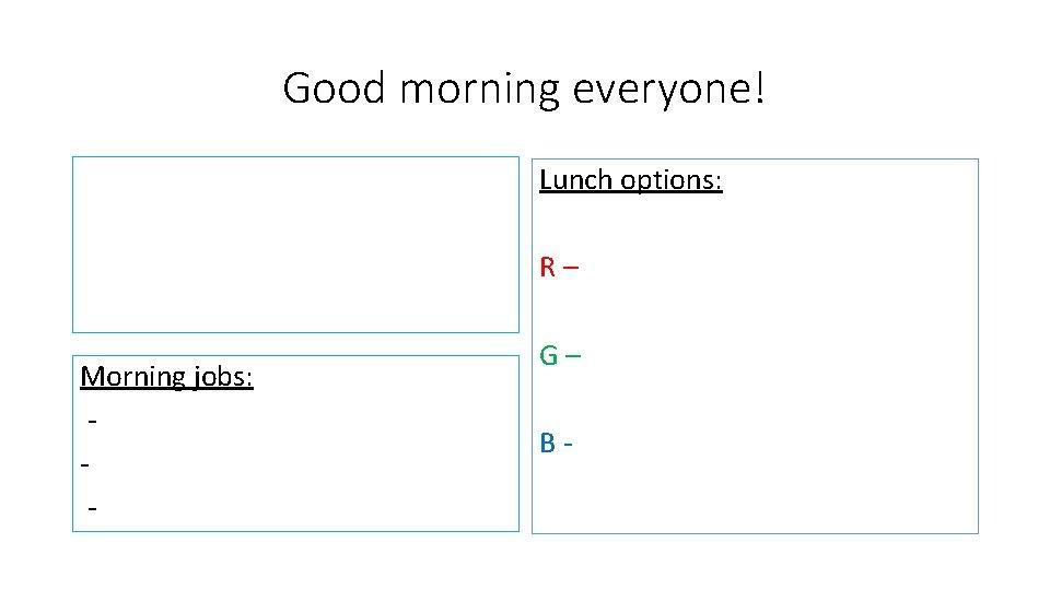 Good morning everyone! Lunch options: R– Morning jobs: - G– B-