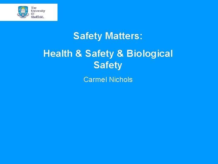 Safety Matters: Health & Safety & Biological Safety Carmel Nichols