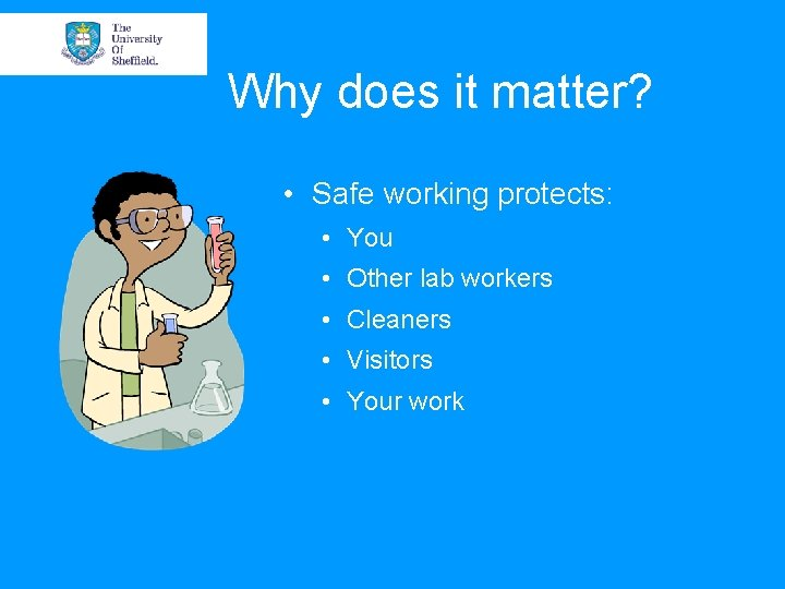 Why does it matter? • Safe working protects: • You • Other lab workers