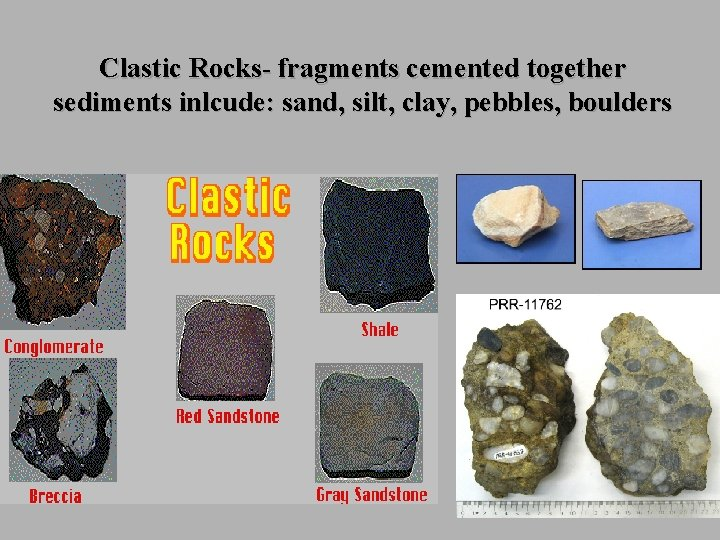 Clastic Rocks- fragments cemented together sediments inlcude: sand, silt, clay, pebbles, boulders