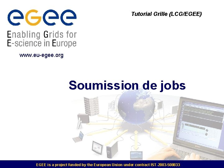 Tutorial Grille (LCG/EGEE) www. eu-egee. org Soumission de jobs EGEE is a project funded