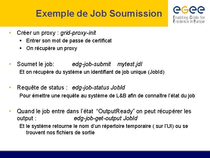 Exemple de Job Soumission • Créer un proxy : grid-proxy-init § Entrer son mot