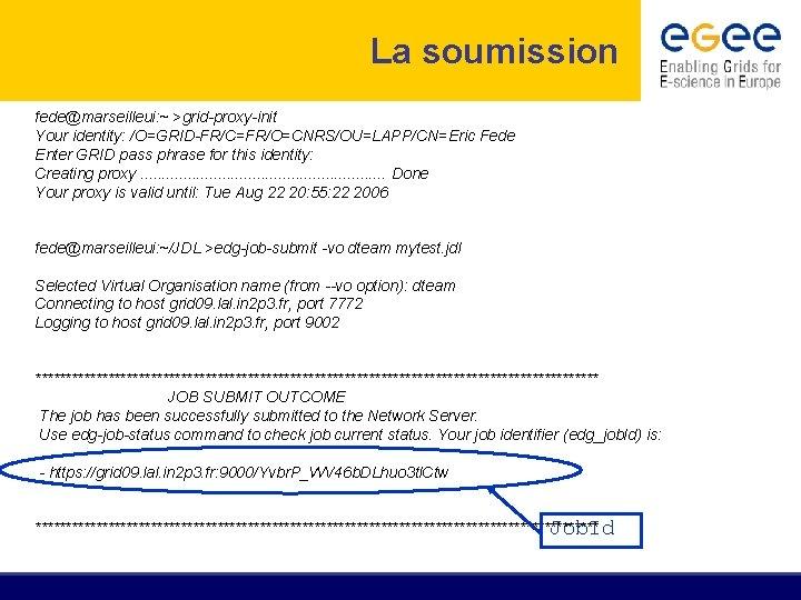 La soumission fede@marseilleui: ~ >grid-proxy-init Your identity: /O=GRID-FR/C=FR/O=CNRS/OU=LAPP/CN=Eric Fede Enter GRID pass phrase for