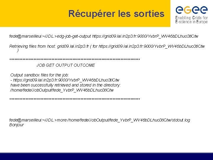 Récupérer les sorties fede@marseilleui: ~/JDL >edg-job-get-output https: //grid 09. lal. in 2 p 3.