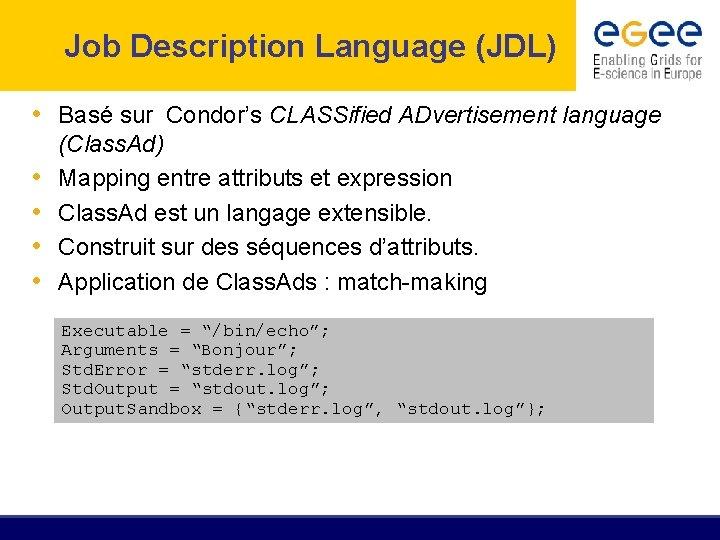 Job Description Language (JDL) • Basé sur Condor's CLASSified ADvertisement language • • (Class.