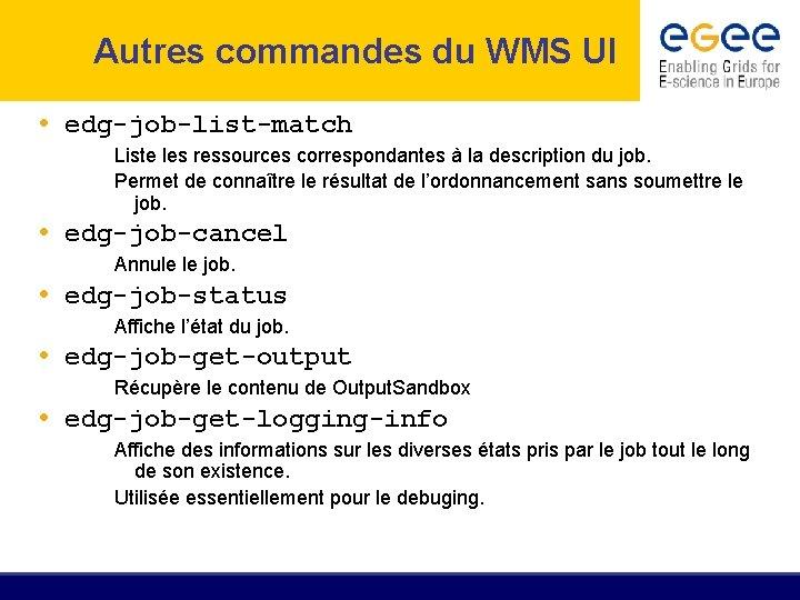 Autres commandes du WMS UI • edg-job-list-match Liste les ressources correspondantes à la description