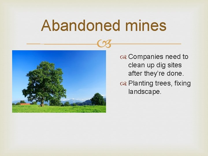 Abandoned mines Companies need to clean up dig sites after they're done. Planting trees,