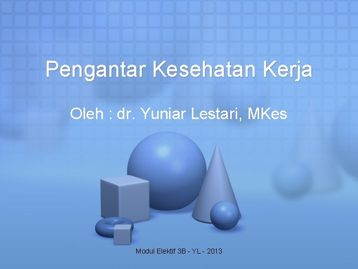 Pengantar Kesehatan Kerja Oleh : dr. Yuniar Lestari, MKes Modul Elektif 3 B -