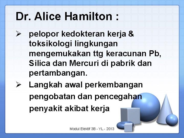 Dr. Alice Hamilton : Ø pelopor kedokteran kerja & toksikologi lingkungan mengemukakan ttg keracunan