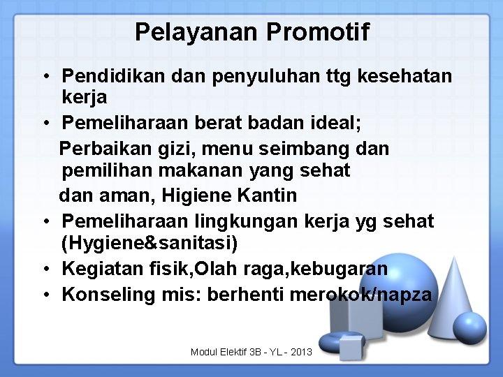Pelayanan Promotif • Pendidikan dan penyuluhan ttg kesehatan kerja • Pemeliharaan berat badan ideal;