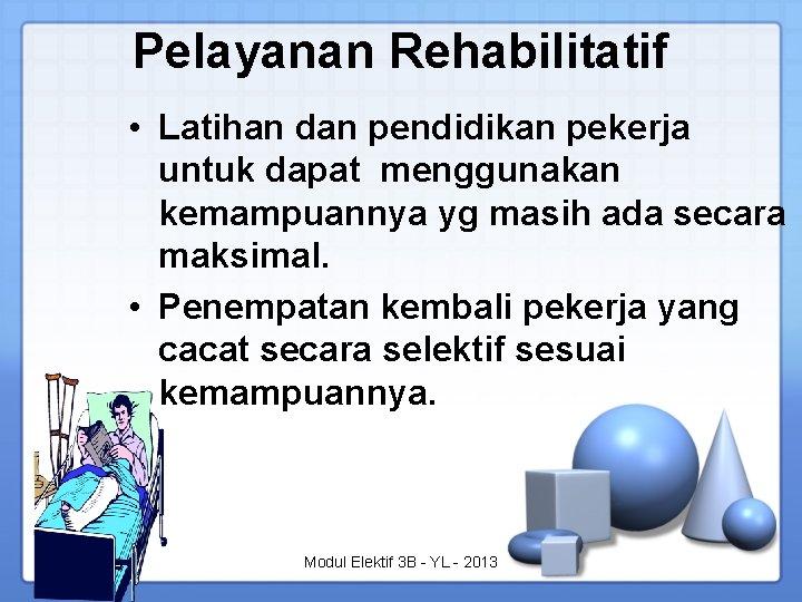 Pelayanan Rehabilitatif • Latihan dan pendidikan pekerja untuk dapat menggunakan kemampuannya yg masih ada