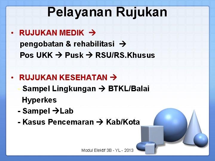 Pelayanan Rujukan • RUJUKAN MEDIK pengobatan & rehabilitasi Pos UKK Pusk RSU/RS. Khusus •