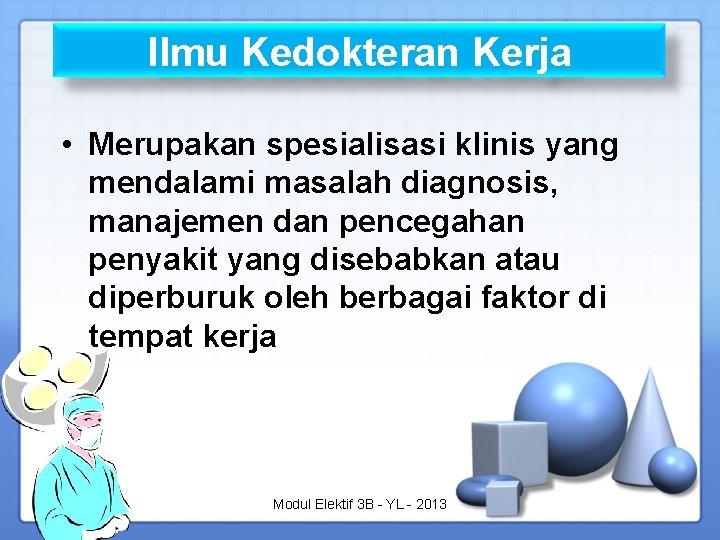 Ilmu Kedokteran Kerja • Merupakan spesialisasi klinis yang mendalami masalah diagnosis, manajemen dan pencegahan