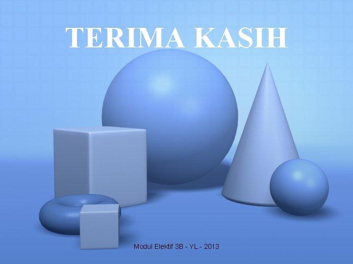 TERIMA KASIH Modul Elektif 3 B - YL - 2013
